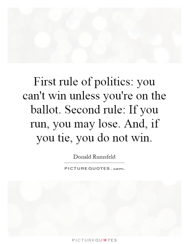 First rule of politics: you can't win unless you're on the ballot. Second rule: If you run, you may lose. And, if you tie, you do not win Picture Quote #1