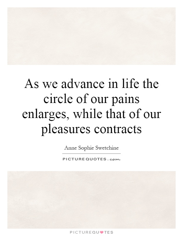 As we advance in life the circle of our pains enlarges, while that of our pleasures contracts Picture Quote #1