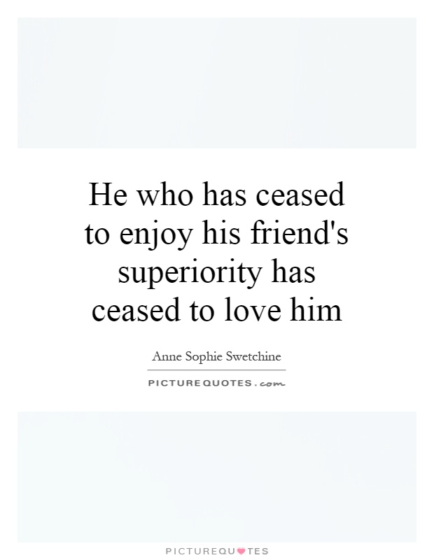 He who has ceased to enjoy his friend's superiority has ceased to love him Picture Quote #1
