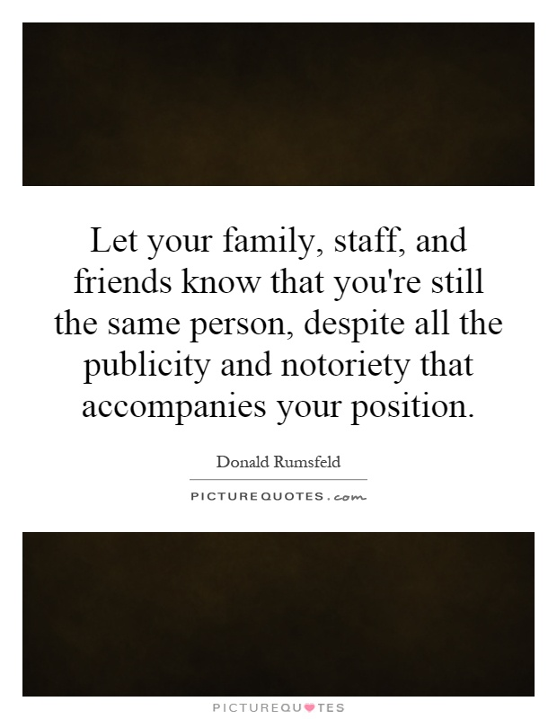 Let your family, staff, and friends know that you're still the same person, despite all the publicity and notoriety that accompanies your position Picture Quote #1