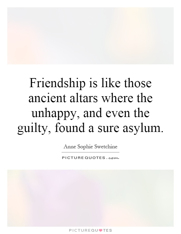Friendship is like those ancient altars where the unhappy, and even the guilty, found a sure asylum Picture Quote #1