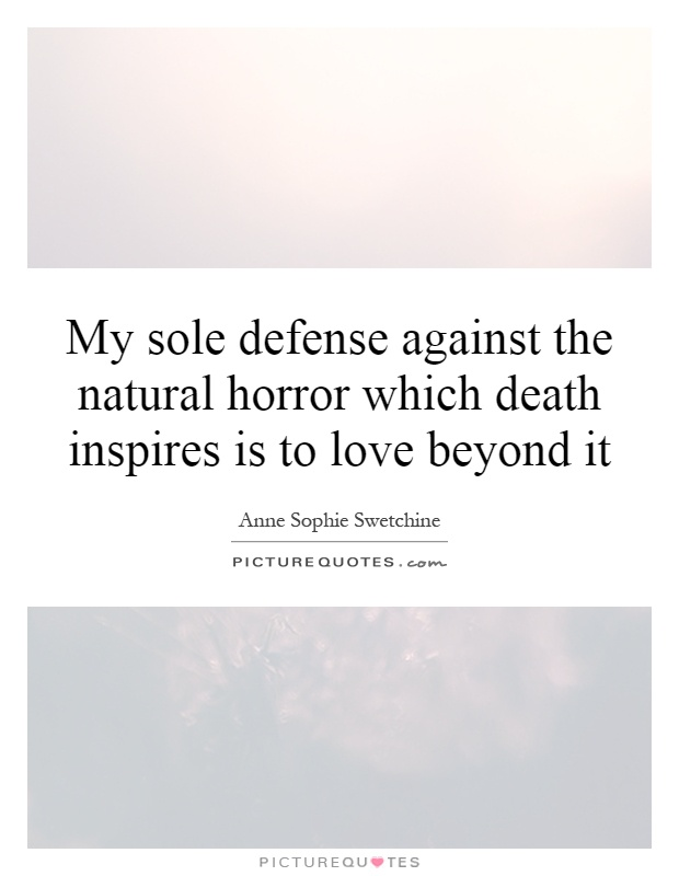 My sole defense against the natural horror which death inspires is to love beyond it Picture Quote #1
