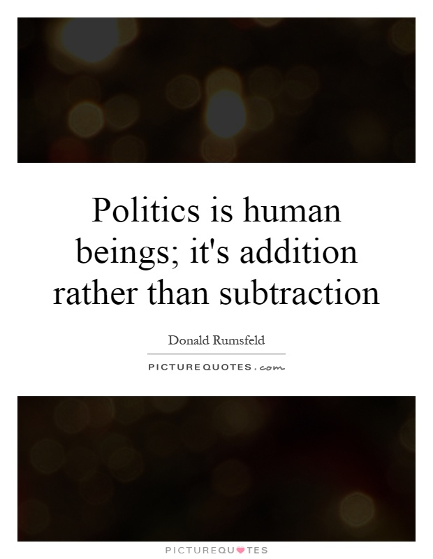 Politics is human beings; it's addition rather than subtraction Picture Quote #1