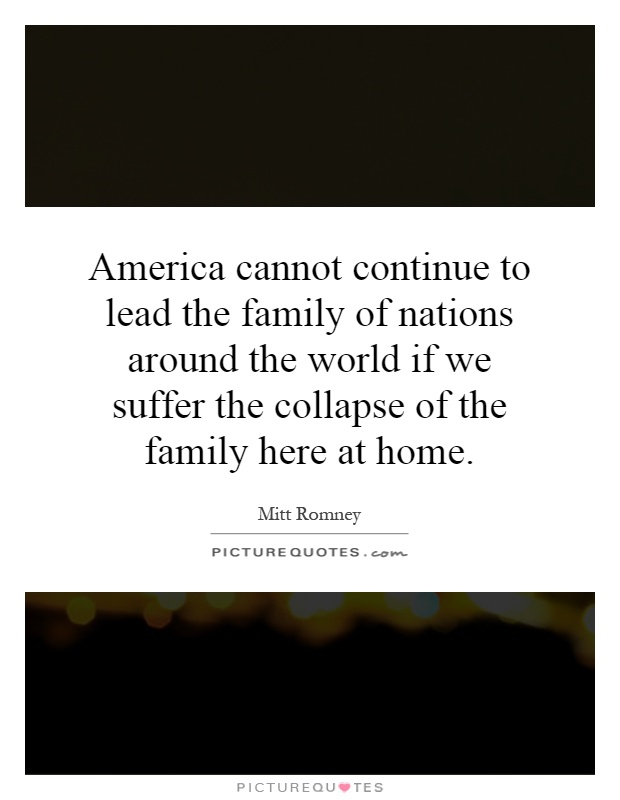 America cannot continue to lead the family of nations around the world if we suffer the collapse of the family here at home Picture Quote #1