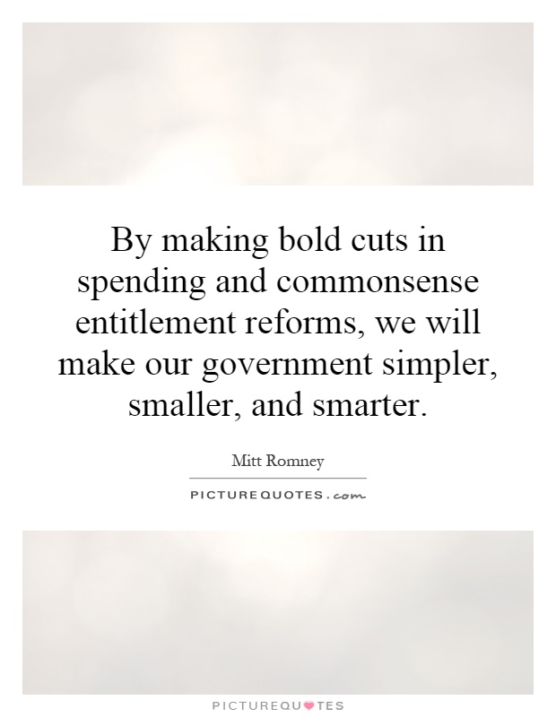 By making bold cuts in spending and commonsense entitlement reforms, we will make our government simpler, smaller, and smarter Picture Quote #1