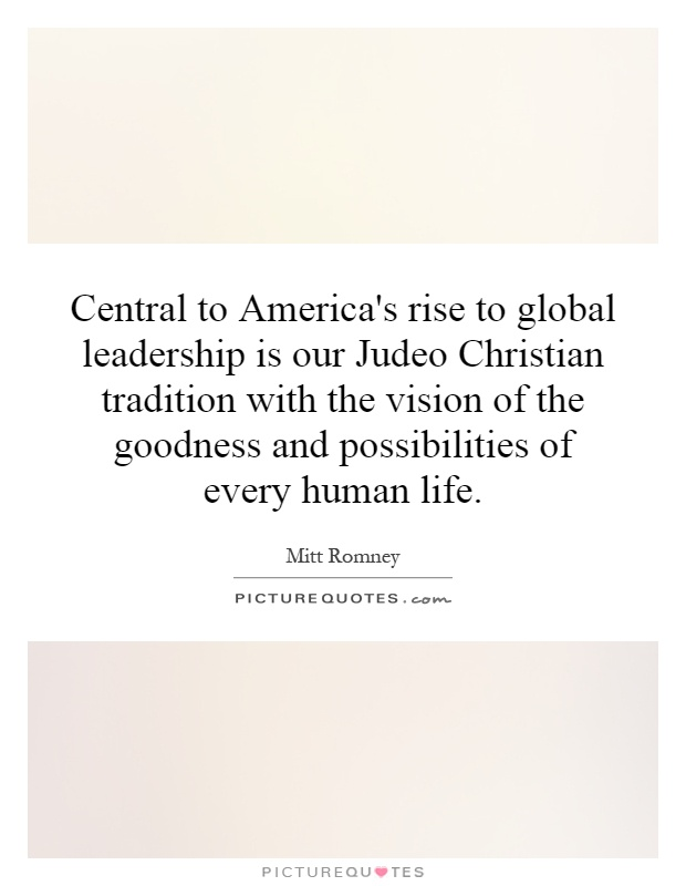 Central to America's rise to global leadership is our Judeo Christian tradition with the vision of the goodness and possibilities of every human life Picture Quote #1