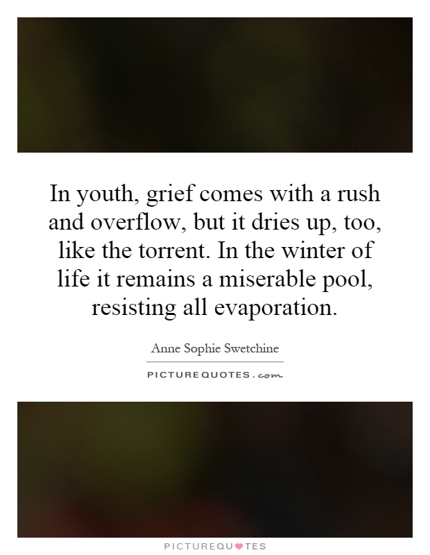 In youth, grief comes with a rush and overflow, but it dries up, too, like the torrent. In the winter of life it remains a miserable pool, resisting all evaporation Picture Quote #1