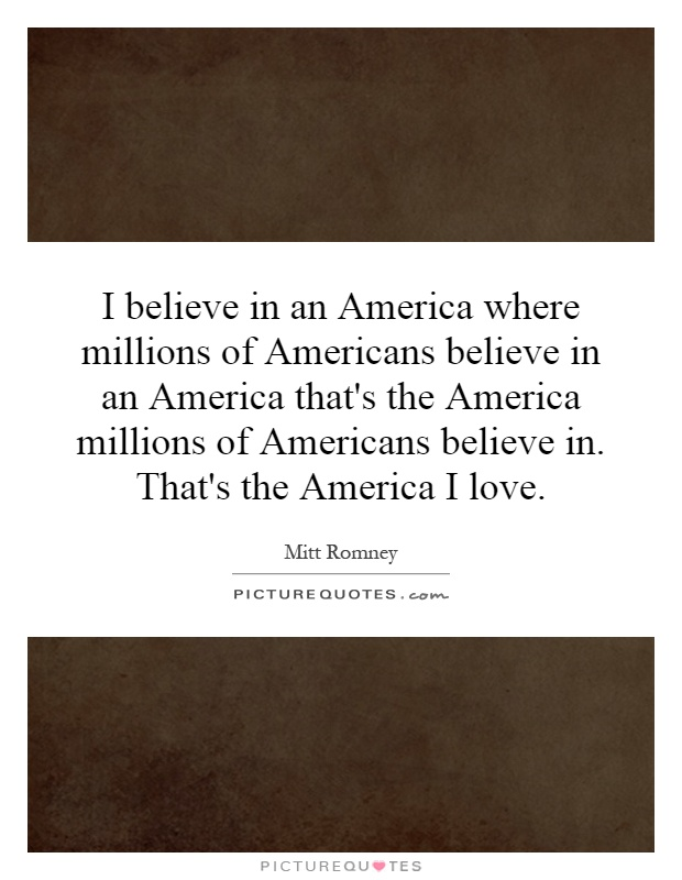 I believe in an America where millions of Americans believe in ...
