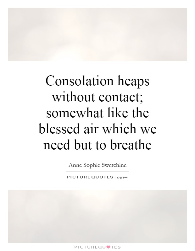 Consolation heaps without contact; somewhat like the blessed air which we need but to breathe Picture Quote #1