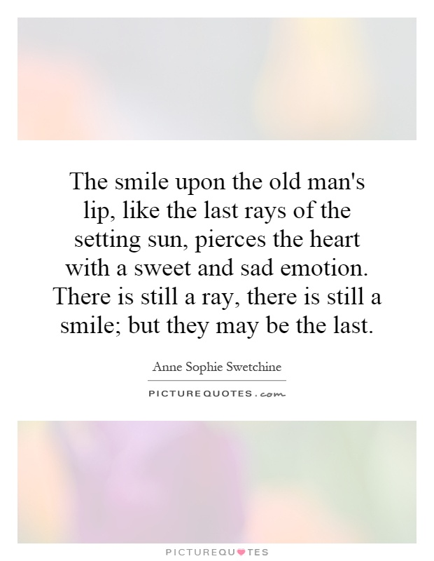 The smile upon the old man's lip, like the last rays of the setting sun, pierces the heart with a sweet and sad emotion. There is still a ray, there is still a smile; but they may be the last Picture Quote #1