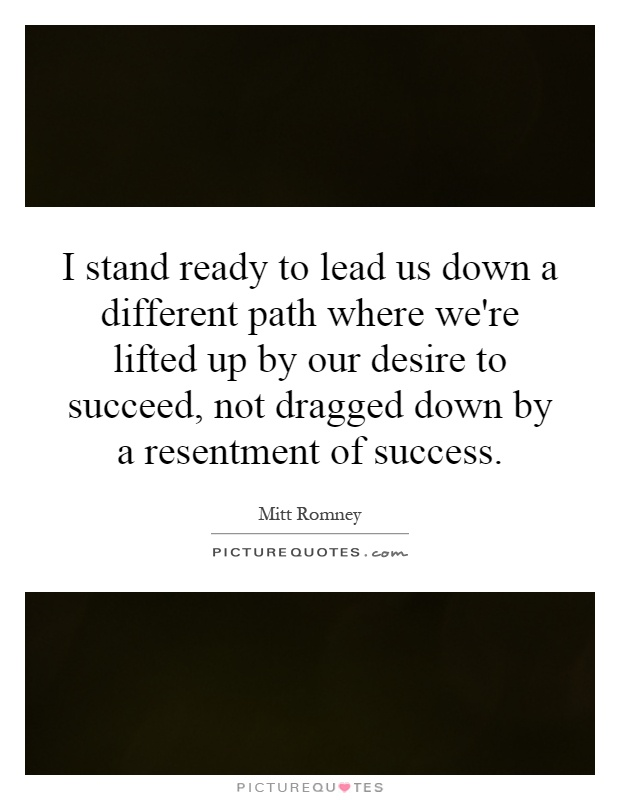 I stand ready to lead us down a different path where we're lifted up by our desire to succeed, not dragged down by a resentment of success Picture Quote #1