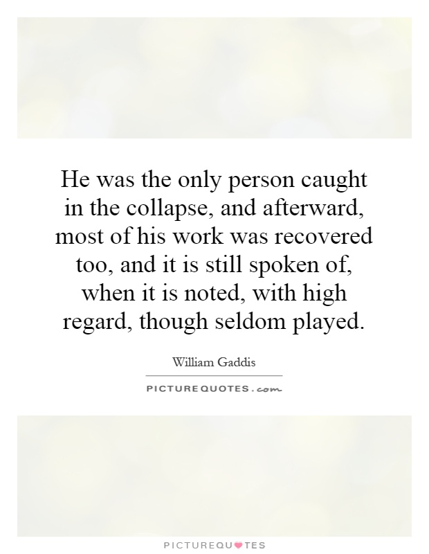 He was the only person caught in the collapse, and afterward, most of his work was recovered too, and it is still spoken of, when it is noted, with high regard, though seldom played Picture Quote #1