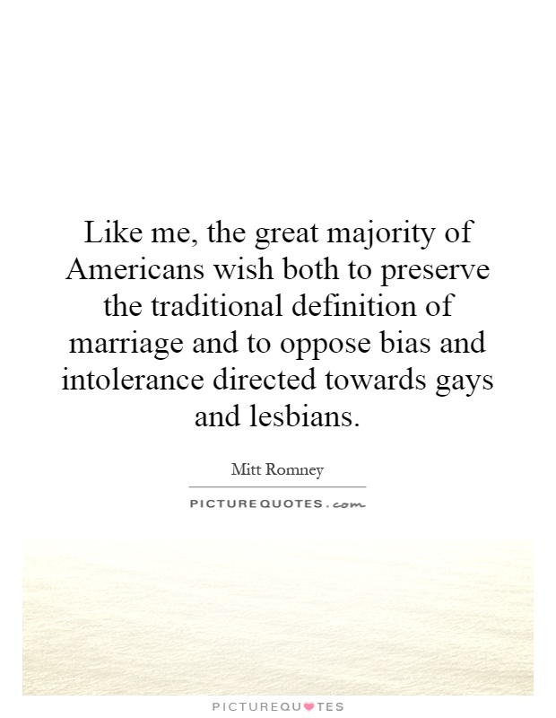 Like me, the great majority of Americans wish both to preserve the traditional definition of marriage and to oppose bias and intolerance directed towards gays and lesbians Picture Quote #1