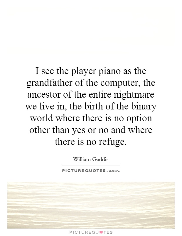 I see the player piano as the grandfather of the computer, the ancestor of the entire nightmare we live in, the birth of the binary world where there is no option other than yes or no and where there is no refuge Picture Quote #1