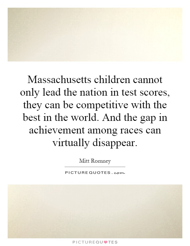 Massachusetts children cannot only lead the nation in test scores, they can be competitive with the best in the world. And the gap in achievement among races can virtually disappear Picture Quote #1