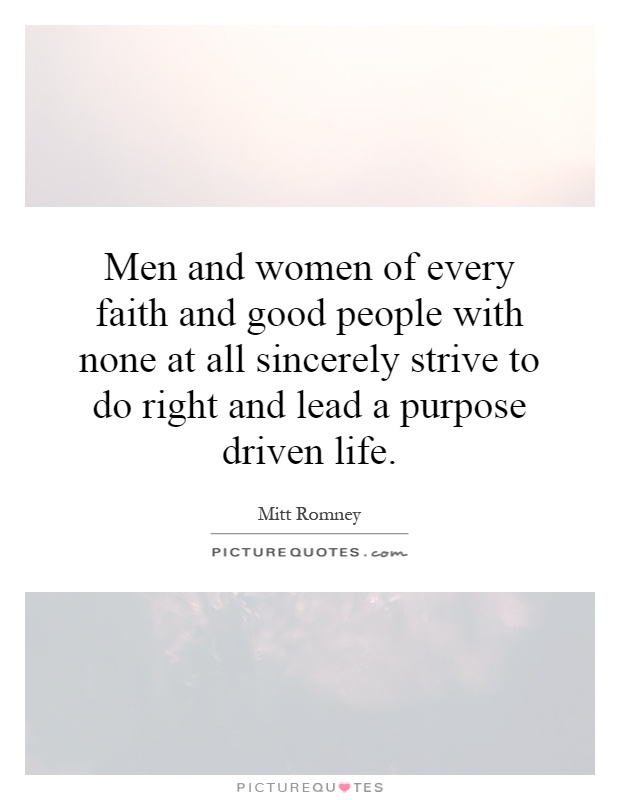 Men and women of every faith and good people with none at all sincerely strive to do right and lead a purpose driven life Picture Quote #1