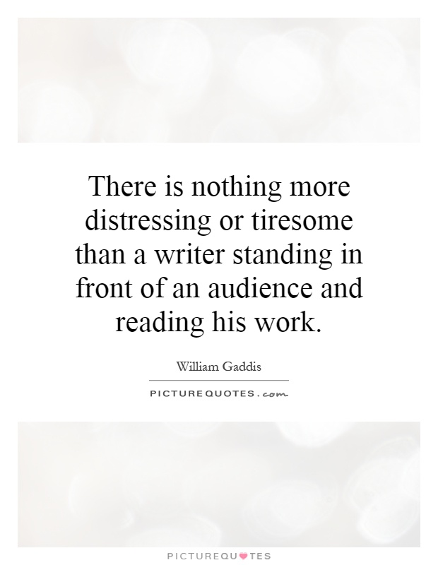 There is nothing more distressing or tiresome than a writer standing in front of an audience and reading his work Picture Quote #1