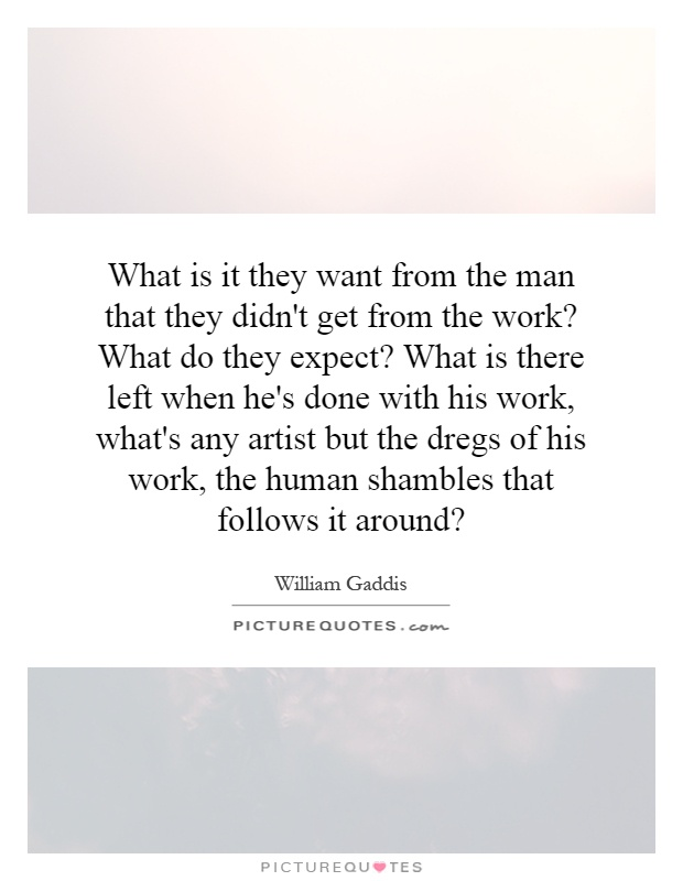 What is it they want from the man that they didn't get from the work? What do they expect? What is there left when he's done with his work, what's any artist but the dregs of his work, the human shambles that follows it around? Picture Quote #1