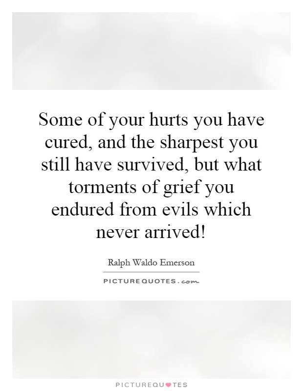 Some of your hurts you have cured, and the sharpest you still have survived, but what torments of grief you endured from evils which never arrived! Picture Quote #1