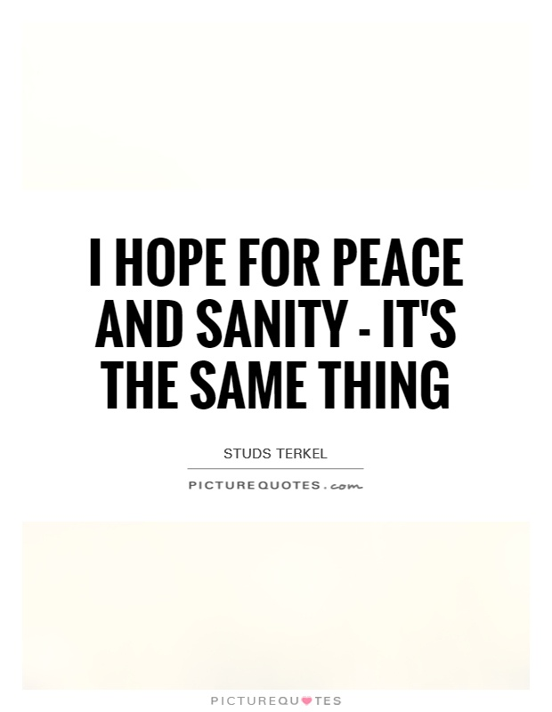 I hope for peace and sanity - it's the same thing Picture Quote #1
