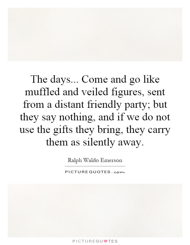 The days... Come and go like muffled and veiled figures, sent from a distant friendly party; but they say nothing, and if we do not use the gifts they bring, they carry them as silently away Picture Quote #1
