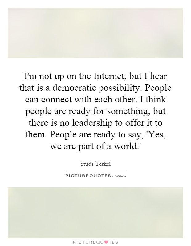 I'm not up on the Internet, but I hear that is a democratic possibility. People can connect with each other. I think people are ready for something, but there is no leadership to offer it to them. People are ready to say, 'Yes, we are part of a world.' Picture Quote #1