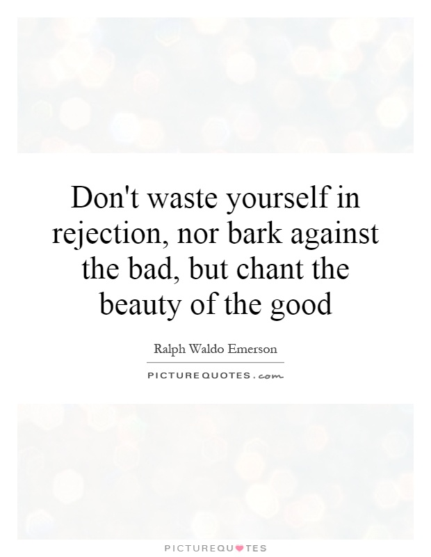 Don't waste yourself in rejection, nor bark against the bad, but chant the beauty of the good Picture Quote #1