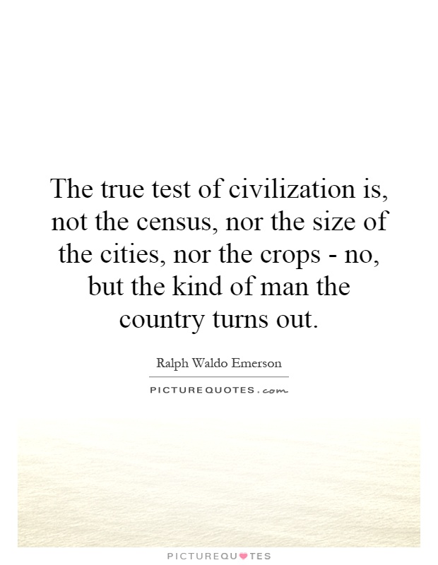 The true test of civilization is, not the census, nor the size of the cities, nor the crops - no, but the kind of man the country turns out Picture Quote #1
