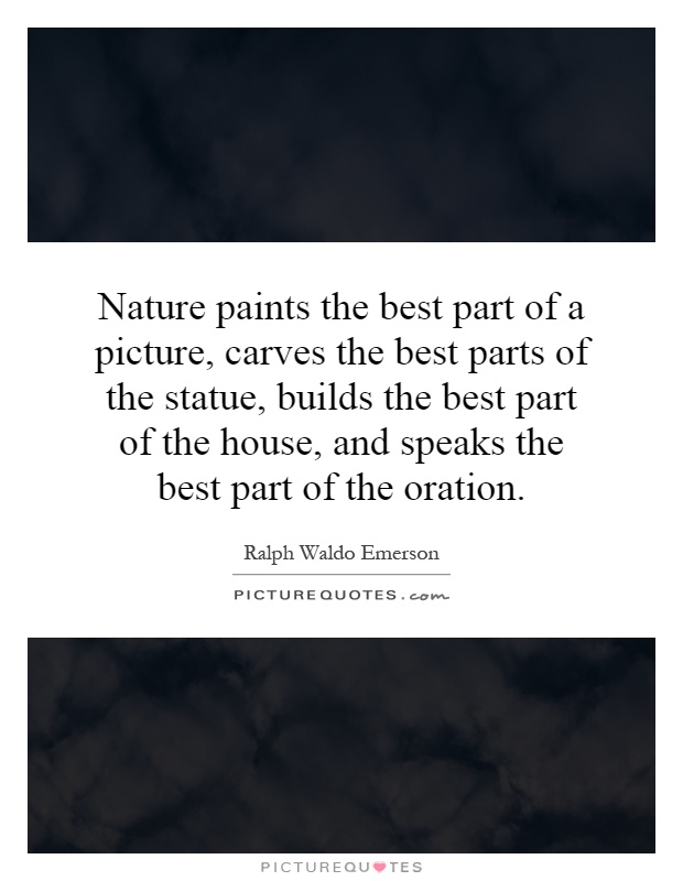 Nature paints the best part of a picture, carves the best parts of the statue, builds the best part of the house, and speaks the best part of the oration Picture Quote #1