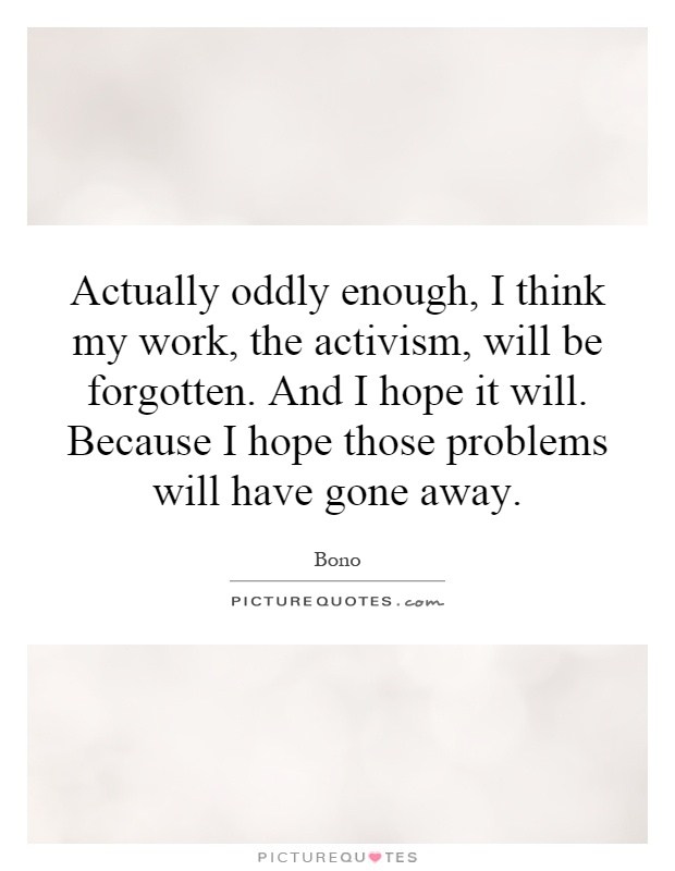Actually oddly enough, I think my work, the activism, will be forgotten. And I hope it will. Because I hope those problems will have gone away Picture Quote #1
