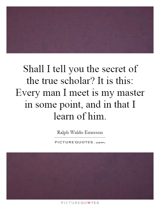 Shall I tell you the secret of the true scholar? It is this: Every man I meet is my master in some point, and in that I learn of him Picture Quote #1