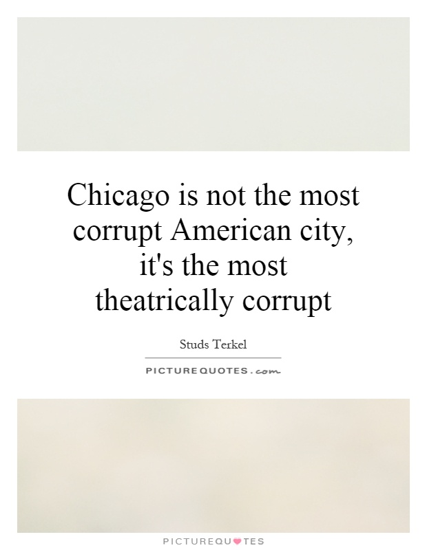 Chicago is not the most corrupt American city, it's the most theatrically corrupt Picture Quote #1