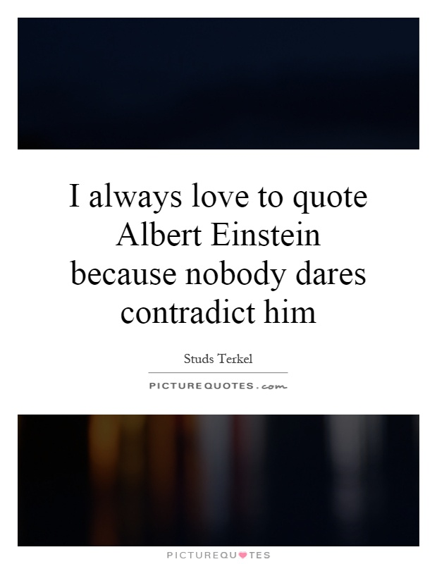 I always love to quote Albert Einstein because nobody dares contradict him Picture Quote #1