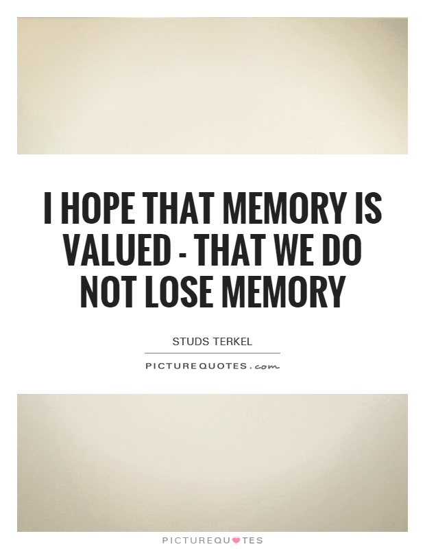 I hope that memory is valued - that we do not lose memory Picture Quote #1