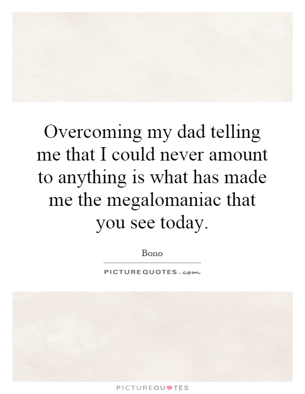 Overcoming my dad telling me that I could never amount to anything is what has made me the megalomaniac that you see today Picture Quote #1