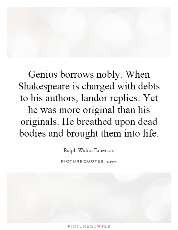 Genius borrows nobly. When Shakespeare is charged with debts to his authors, landor replies: Yet he was more original than his originals. He breathed upon dead bodies and brought them into life Picture Quote #1
