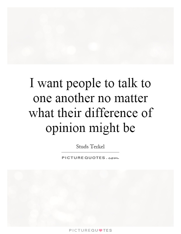 I want people to talk to one another no matter what their difference of opinion might be Picture Quote #1