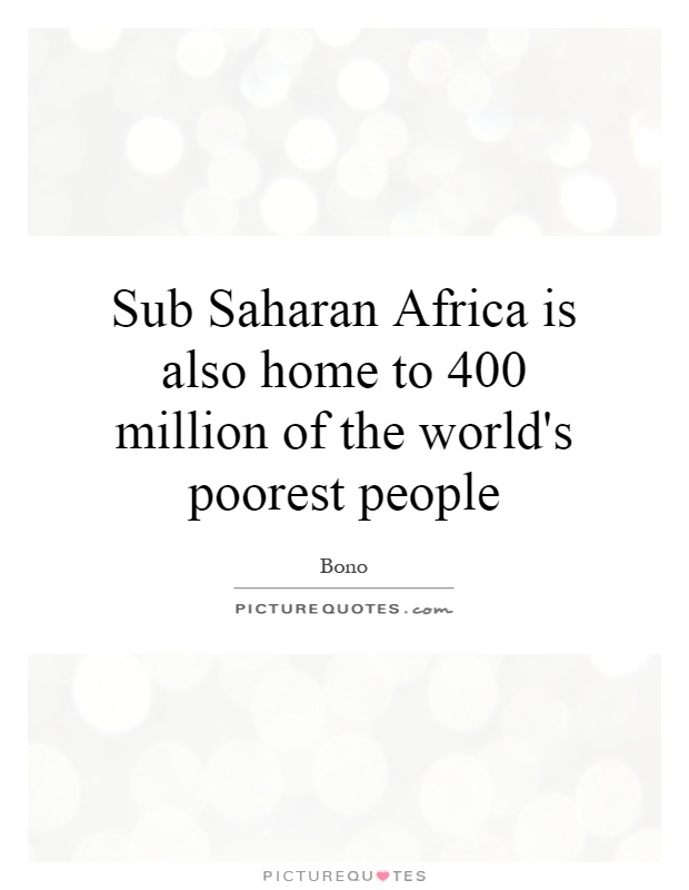 Sub Saharan Africa is also home to 400 million of the world's poorest people Picture Quote #1