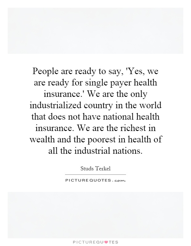 People are ready to say, 'Yes, we are ready for single payer health insurance.' We are the only industrialized country in the world that does not have national health insurance. We are the richest in wealth and the poorest in health of all the industrial nations Picture Quote #1