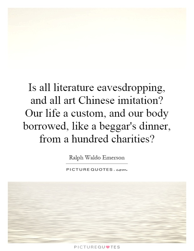 Is all literature eavesdropping, and all art Chinese imitation? Our life a custom, and our body borrowed, like a beggar's dinner, from a hundred charities? Picture Quote #1