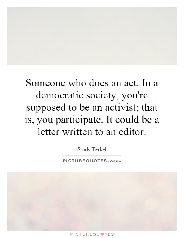 Someone who does an act. In a democratic society, you're supposed to be an activist; that is, you participate. It could be a letter written to an editor Picture Quote #1