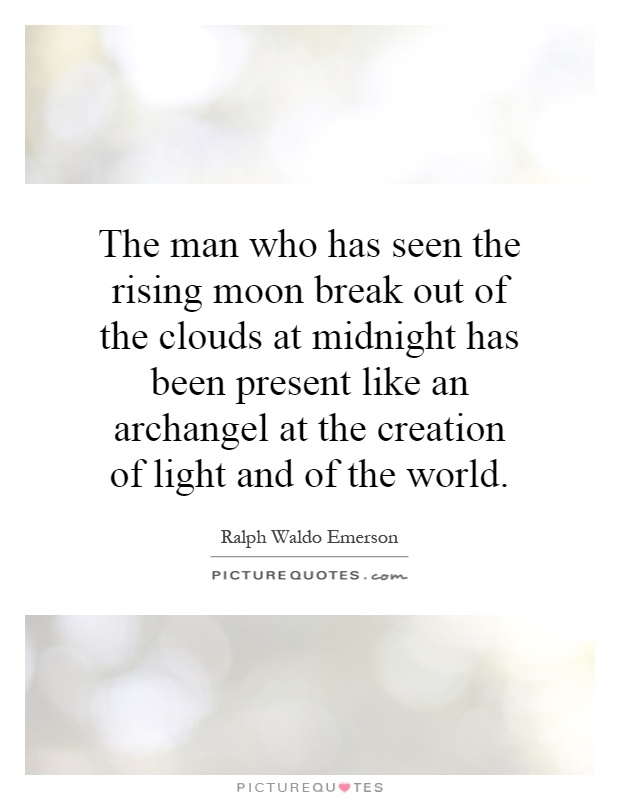The man who has seen the rising moon break out of the clouds at midnight has been present like an archangel at the creation of light and of the world Picture Quote #1
