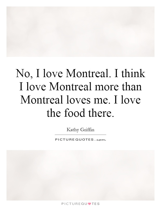 No, I love Montreal. I think I love Montreal more than Montreal loves me. I love the food there Picture Quote #1