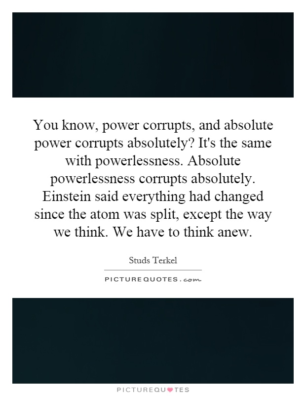 You know, power corrupts, and absolute power corrupts absolutely? It's the same with powerlessness. Absolute powerlessness corrupts absolutely. Einstein said everything had changed since the atom was split, except the way we think. We have to think anew Picture Quote #1