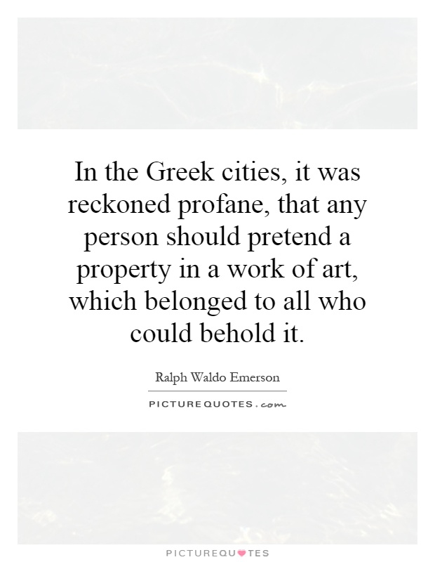 In the Greek cities, it was reckoned profane, that any person should pretend a property in a work of art, which belonged to all who could behold it Picture Quote #1
