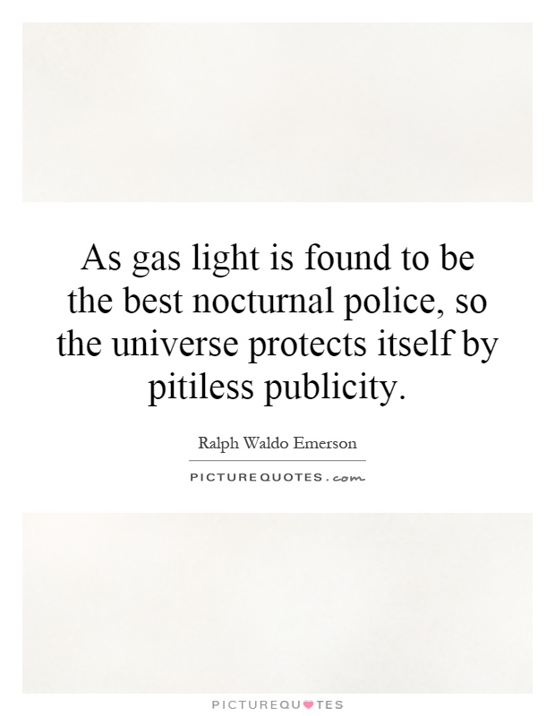 As gas light is found to be the best nocturnal police, so the universe protects itself by pitiless publicity Picture Quote #1