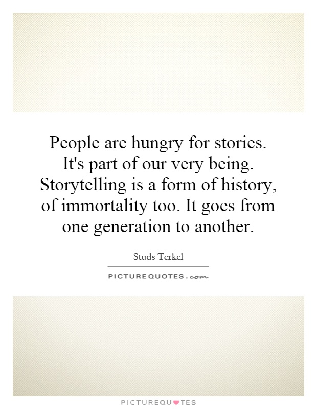 People are hungry for stories. It's part of our very being. Storytelling is a form of history, of immortality too. It goes from one generation to another Picture Quote #1
