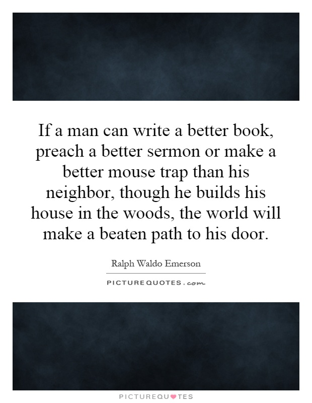 If a man can write a better book, preach a better sermon or make a better mouse trap than his neighbor, though he builds his house in the woods, the world will make a beaten path to his door Picture Quote #1