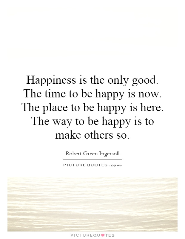 Happiness is the only good. The time to be happy is now. The place to be happy is here. The way to be happy is to make others so Picture Quote #1