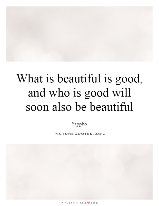 What is beautiful is good, and who is good will soon also be beautiful Picture Quote #1